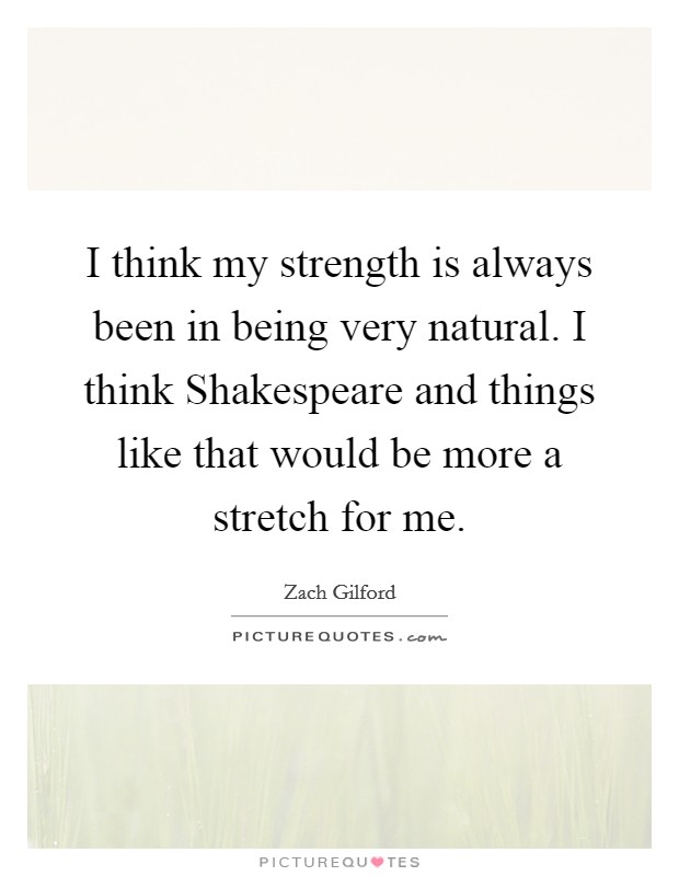 I think my strength is always been in being very natural. I think Shakespeare and things like that would be more a stretch for me Picture Quote #1