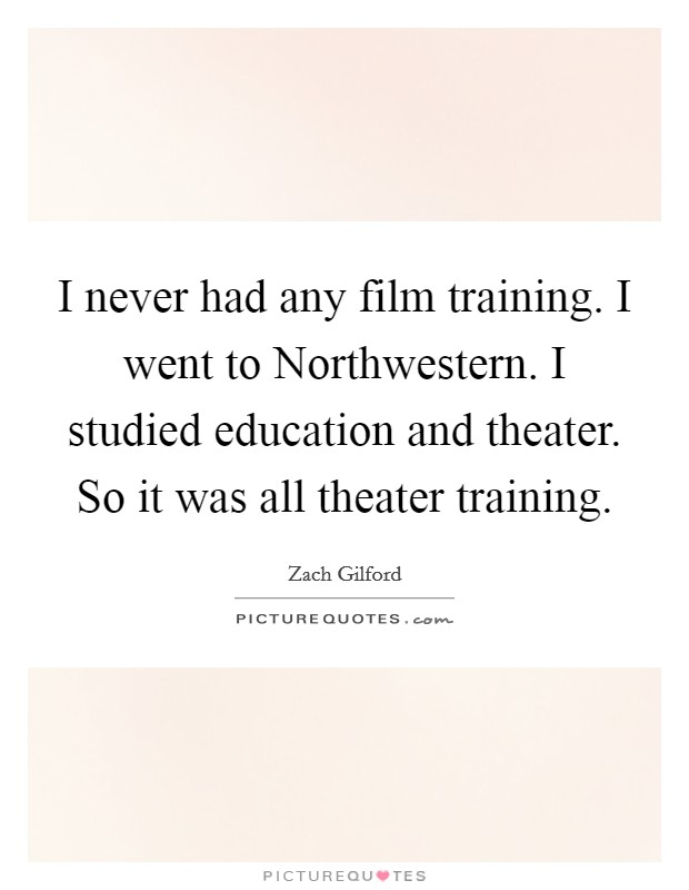 I never had any film training. I went to Northwestern. I studied education and theater. So it was all theater training Picture Quote #1