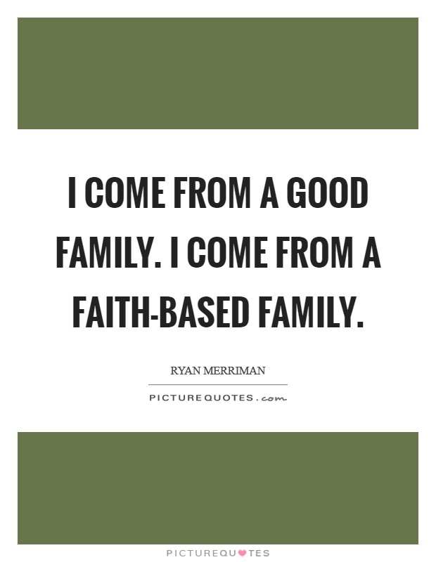 I come from a good family. I come from a faith-based family Picture Quote #1