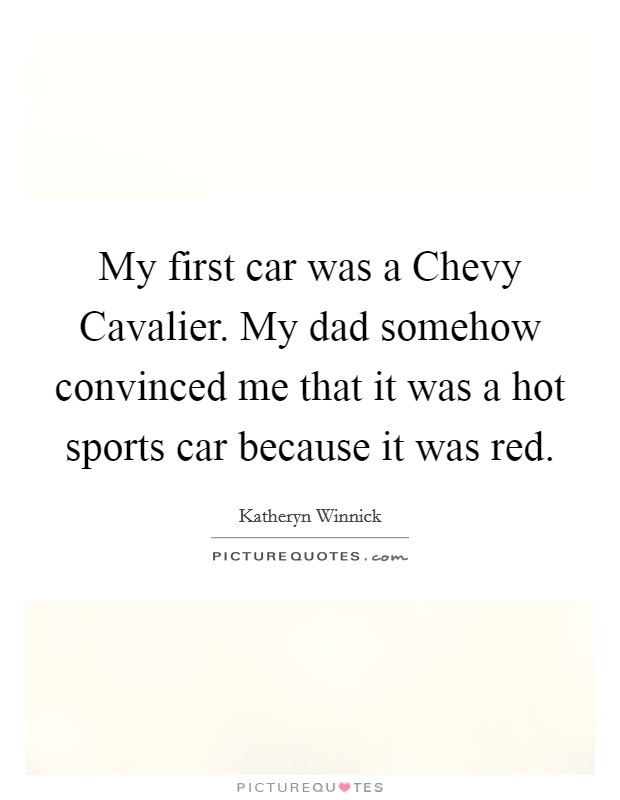 My first car was a Chevy Cavalier. My dad somehow convinced me that it was a hot sports car because it was red Picture Quote #1