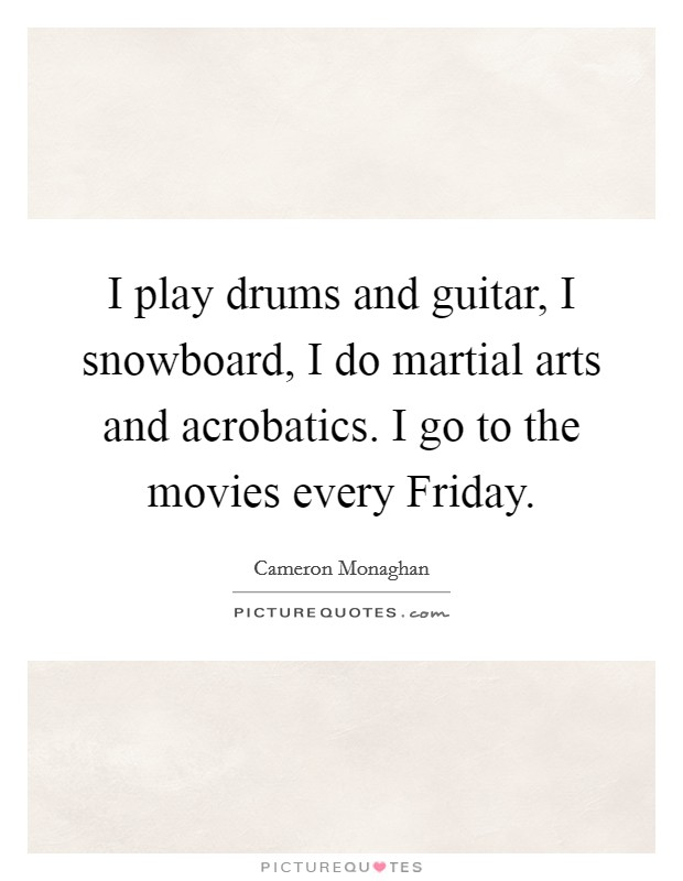 I play drums and guitar, I snowboard, I do martial arts and acrobatics. I go to the movies every Friday Picture Quote #1