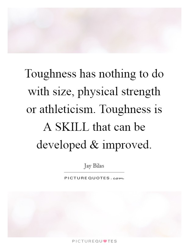 Toughness has nothing to do with size, physical strength or athleticism. Toughness is A SKILL that can be developed and improved Picture Quote #1
