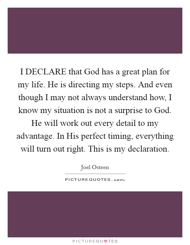 I DECLARE that God has a great plan for my life. He is directing my steps. And even though I may not always understand how, I know my situation is not a surprise to God. He will work out every detail to my advantage. In His perfect timing, everything will turn out right. This is my declaration Picture Quote #1