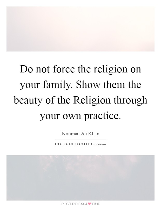 Do not force the religion on your family. Show them the beauty of the Religion through your own practice Picture Quote #1