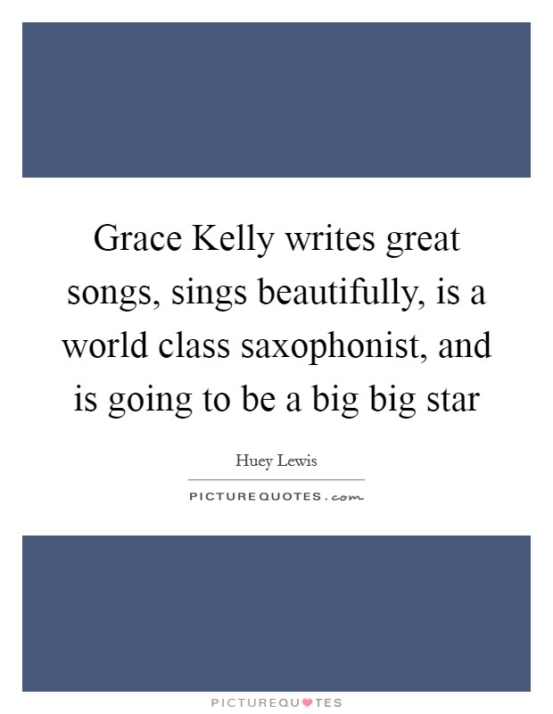 Grace Kelly writes great songs, sings beautifully, is a world class saxophonist, and is going to be a big big star Picture Quote #1