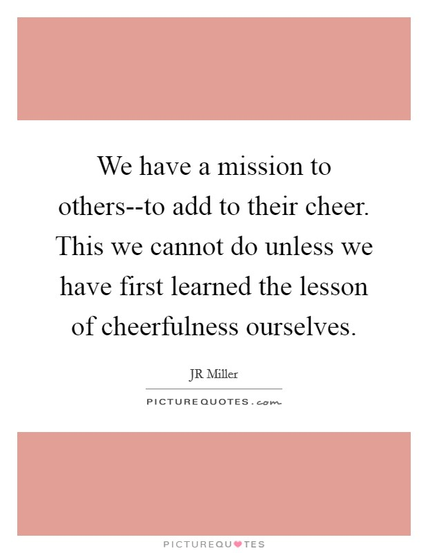 We have a mission to others--to add to their cheer. This we cannot do unless we have first learned the lesson of cheerfulness ourselves Picture Quote #1
