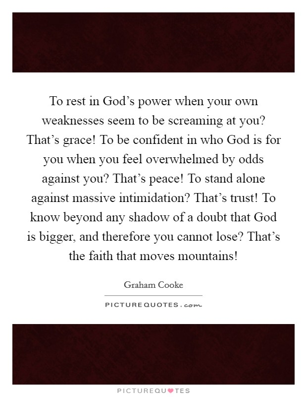 To rest in God's power when your own weaknesses seem to be screaming at you? That's grace! To be confident in who God is for you when you feel overwhelmed by odds against you? That's peace! To stand alone against massive intimidation? That's trust! To know beyond any shadow of a doubt that God is bigger, and therefore you cannot lose? That's the faith that moves mountains! Picture Quote #1