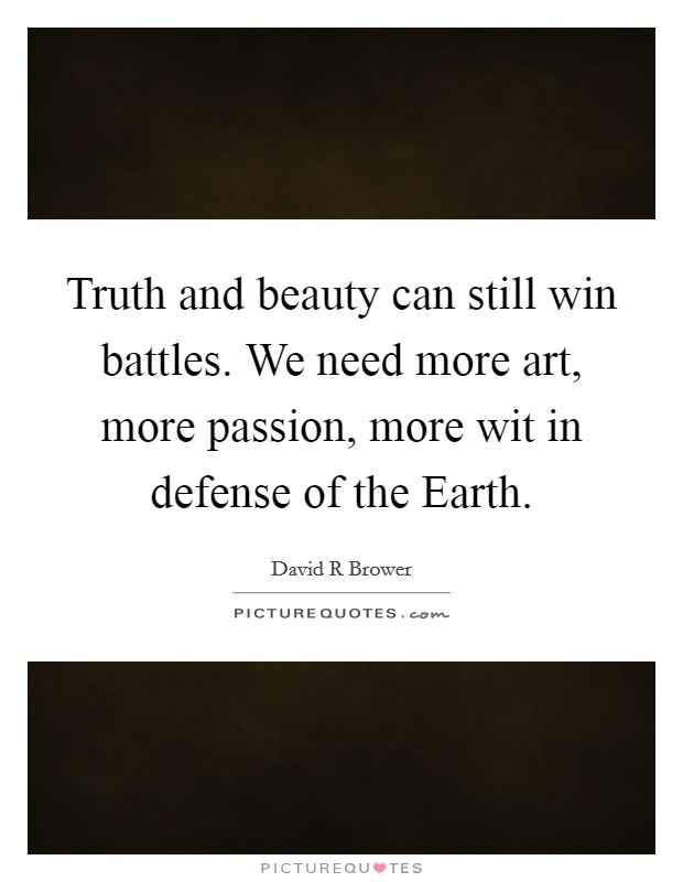 Truth and beauty can still win battles. We need more art, more passion, more wit in defense of the Earth Picture Quote #1