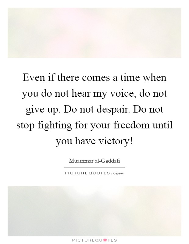 Even if there comes a time when you do not hear my voice, do not give up. Do not despair. Do not stop fighting for your freedom until you have victory! Picture Quote #1