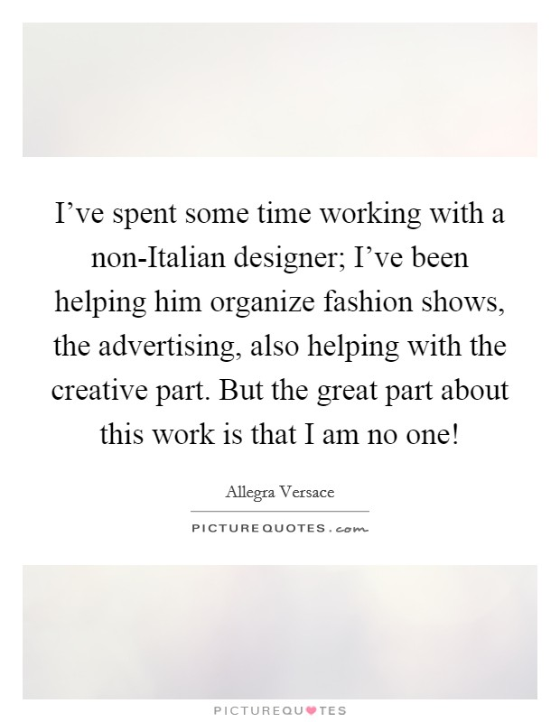 I've spent some time working with a non-Italian designer; I've been helping him organize fashion shows, the advertising, also helping with the creative part. But the great part about this work is that I am no one! Picture Quote #1