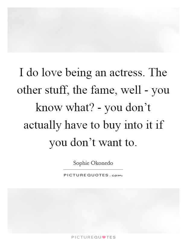 I do love being an actress. The other stuff, the fame, well - you know what? - you don't actually have to buy into it if you don't want to Picture Quote #1