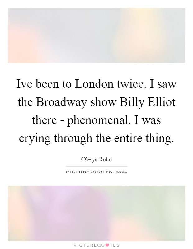 Ive been to London twice. I saw the Broadway show Billy Elliot there - phenomenal. I was crying through the entire thing Picture Quote #1