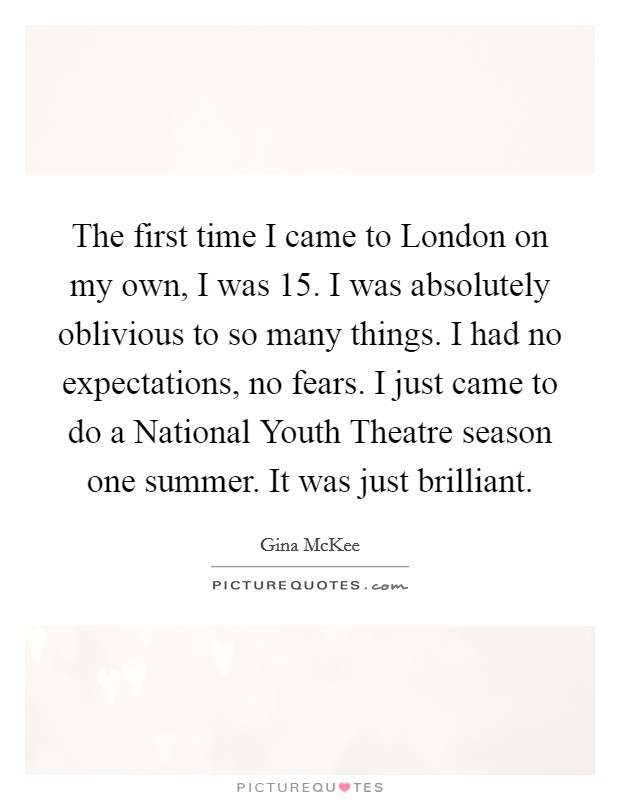 The first time I came to London on my own, I was 15. I was absolutely oblivious to so many things. I had no expectations, no fears. I just came to do a National Youth Theatre season one summer. It was just brilliant Picture Quote #1