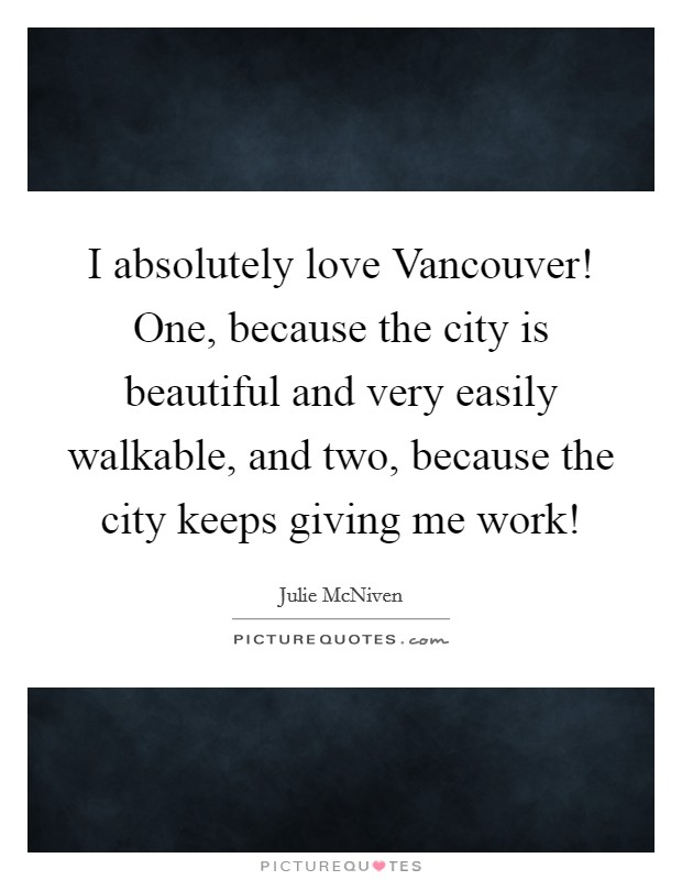 I absolutely love Vancouver! One, because the city is beautiful and very easily walkable, and two, because the city keeps giving me work! Picture Quote #1
