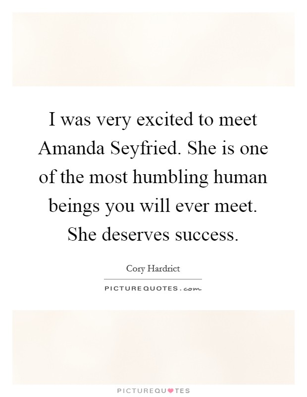 I was very excited to meet Amanda Seyfried. She is one of the most humbling human beings you will ever meet. She deserves success Picture Quote #1