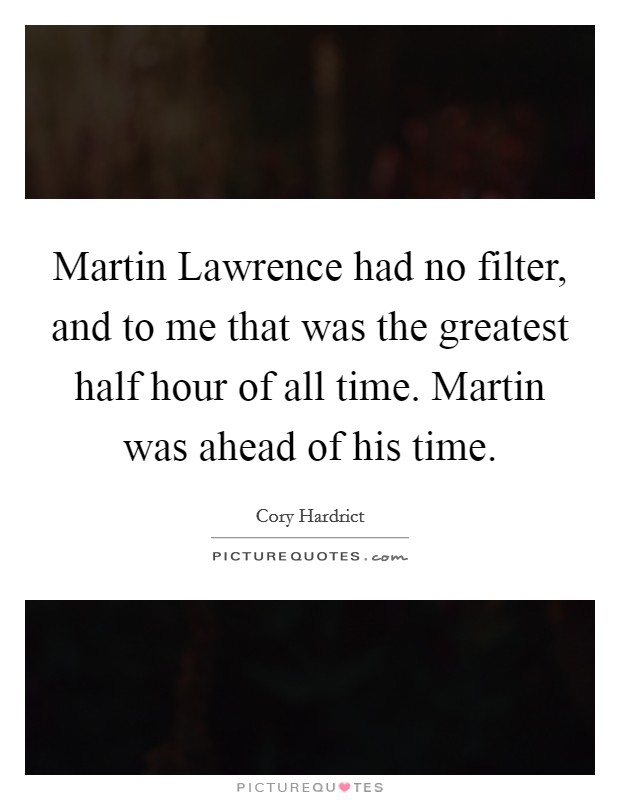 Martin Lawrence had no filter, and to me that was the greatest half hour of all time. Martin was ahead of his time Picture Quote #1