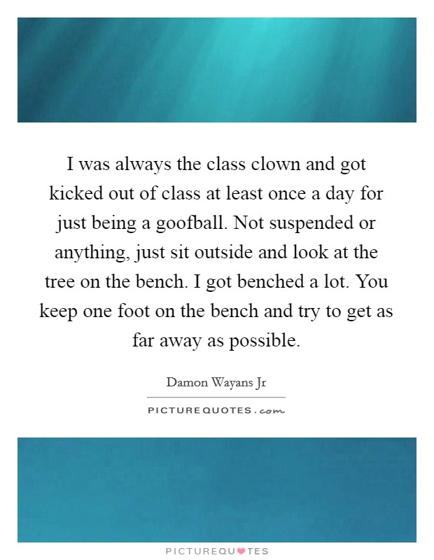 I was always the class clown and got kicked out of class at least once a day for just being a goofball. Not suspended or anything, just sit outside and look at the tree on the bench. I got benched a lot. You keep one foot on the bench and try to get as far away as possible Picture Quote #1
