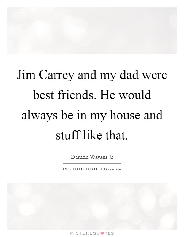 Jim Carrey and my dad were best friends. He would always be in my house and stuff like that Picture Quote #1