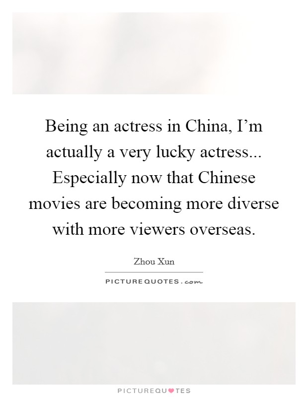 Being an actress in China, I'm actually a very lucky actress... Especially now that Chinese movies are becoming more diverse with more viewers overseas Picture Quote #1