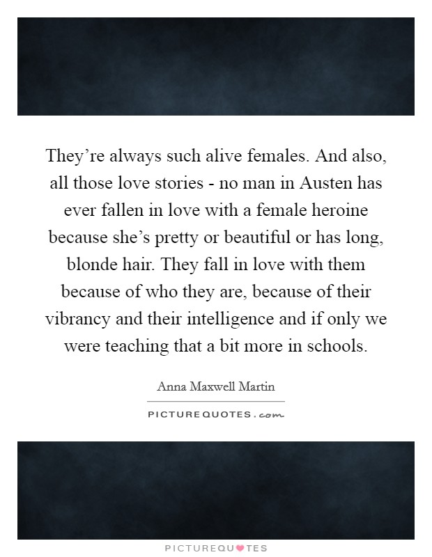 They're always such alive females. And also, all those love stories - no man in Austen has ever fallen in love with a female heroine because she's pretty or beautiful or has long, blonde hair. They fall in love with them because of who they are, because of their vibrancy and their intelligence and if only we were teaching that a bit more in schools Picture Quote #1