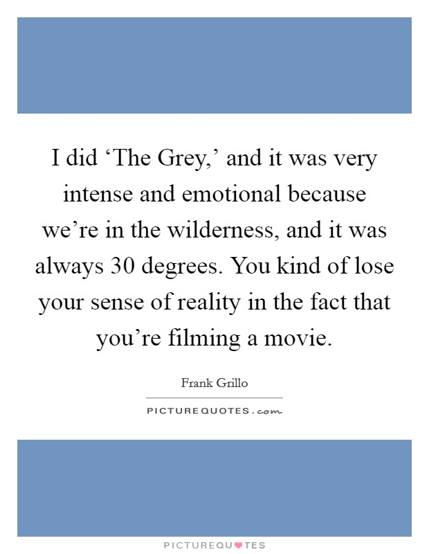 I did 'The Grey,' and it was very intense and emotional because we're in the wilderness, and it was always 30 degrees. You kind of lose your sense of reality in the fact that you're filming a movie Picture Quote #1