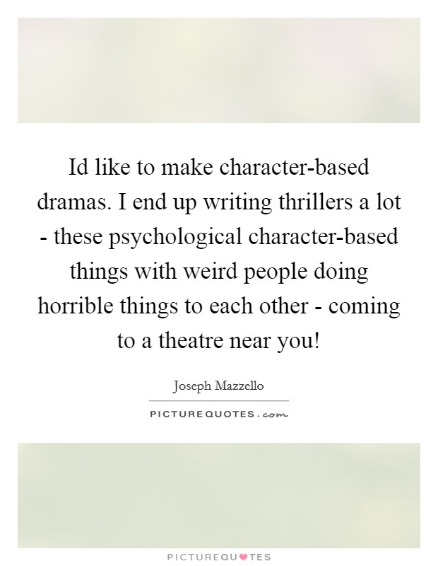 Id like to make character-based dramas. I end up writing thrillers a lot - these psychological character-based things with weird people doing horrible things to each other - coming to a theatre near you! Picture Quote #1