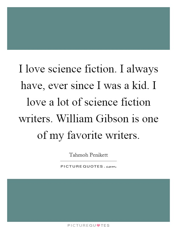 I love science fiction. I always have, ever since I was a kid. I love a lot of science fiction writers. William Gibson is one of my favorite writers Picture Quote #1