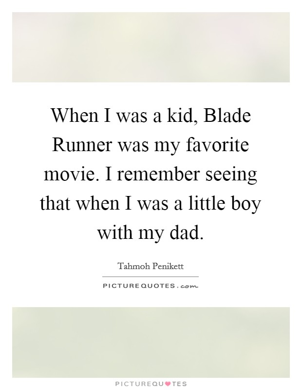 When I was a kid, Blade Runner was my favorite movie. I remember seeing that when I was a little boy with my dad Picture Quote #1