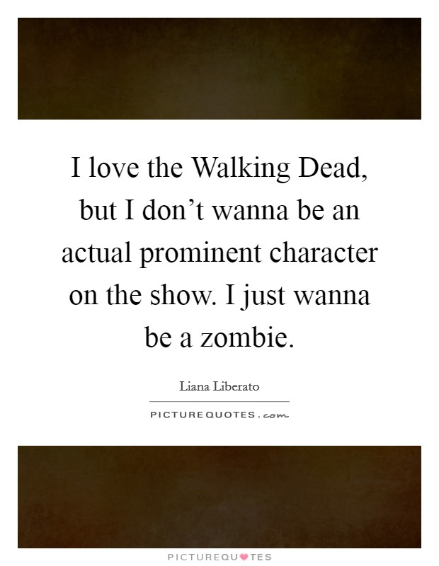 I love the Walking Dead, but I don't wanna be an actual prominent character on the show. I just wanna be a zombie Picture Quote #1