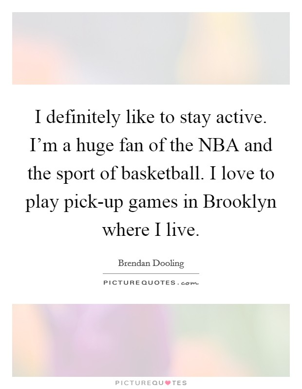 I definitely like to stay active. I'm a huge fan of the NBA and the sport of basketball. I love to play pick-up games in Brooklyn where I live Picture Quote #1