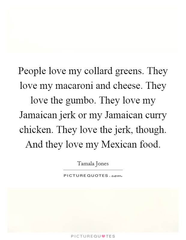 People love my collard greens. They love my macaroni and cheese. They love the gumbo. They love my Jamaican jerk or my Jamaican curry chicken. They love the jerk, though. And they love my Mexican food Picture Quote #1
