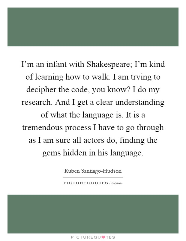 I'm an infant with Shakespeare; I'm kind of learning how to walk. I am trying to decipher the code, you know? I do my research. And I get a clear understanding of what the language is. It is a tremendous process I have to go through as I am sure all actors do, finding the gems hidden in his language Picture Quote #1