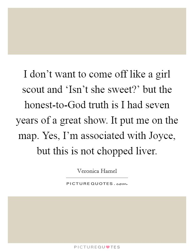 I don't want to come off like a girl scout and 'Isn't she sweet?' but the honest-to-God truth is I had seven years of a great show. It put me on the map. Yes, I'm associated with Joyce, but this is not chopped liver Picture Quote #1