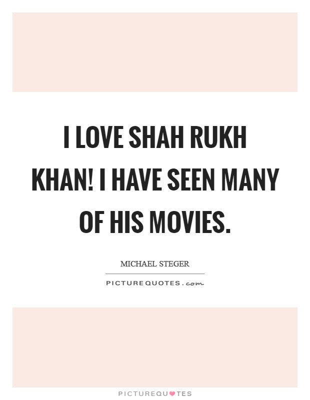 I love Shah Rukh Khan! I have seen many of his movies Picture Quote #1