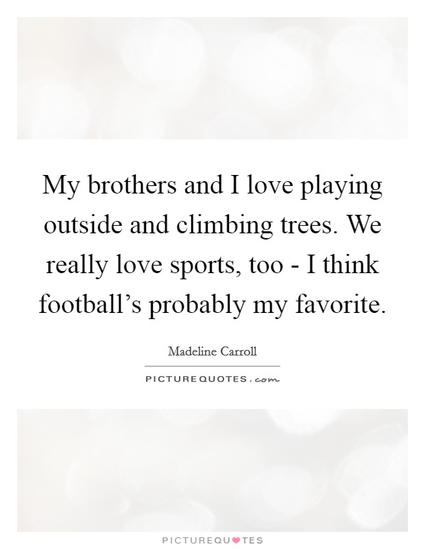 My brothers and I love playing outside and climbing trees. We really love sports, too - I think football's probably my favorite Picture Quote #1