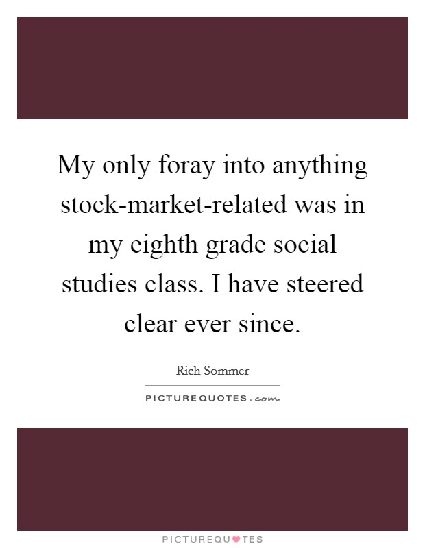 My only foray into anything stock-market-related was in my eighth grade social studies class. I have steered clear ever since Picture Quote #1
