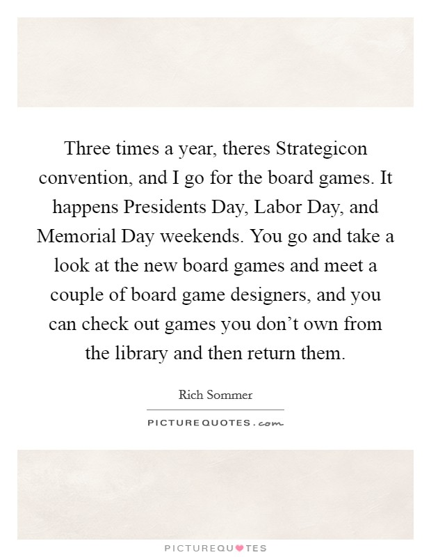 Three times a year, theres Strategicon convention, and I go for the board games. It happens Presidents Day, Labor Day, and Memorial Day weekends. You go and take a look at the new board games and meet a couple of board game designers, and you can check out games you don't own from the library and then return them Picture Quote #1