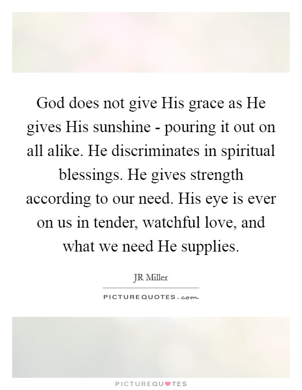 God does not give His grace as He gives His sunshine - pouring it out on all alike. He discriminates in spiritual blessings. He gives strength according to our need. His eye is ever on us in tender, watchful love, and what we need He supplies Picture Quote #1