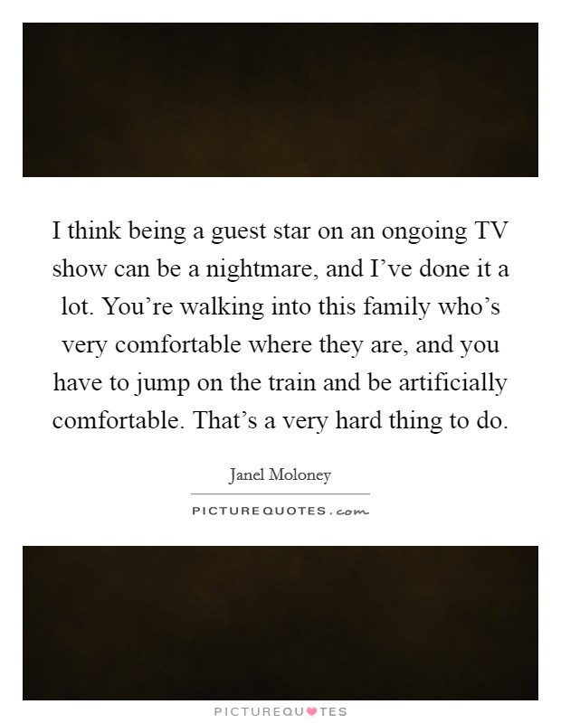 I think being a guest star on an ongoing TV show can be a nightmare, and I've done it a lot. You're walking into this family who's very comfortable where they are, and you have to jump on the train and be artificially comfortable. That's a very hard thing to do Picture Quote #1
