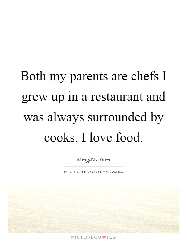 Both my parents are chefs I grew up in a restaurant and was always surrounded by cooks. I love food Picture Quote #1