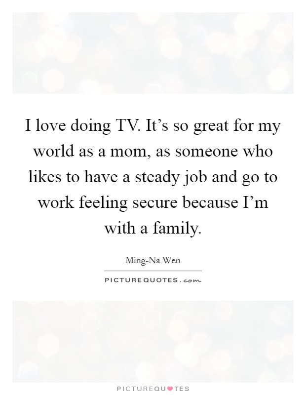 I love doing TV. It's so great for my world as a mom, as someone who likes to have a steady job and go to work feeling secure because I'm with a family Picture Quote #1