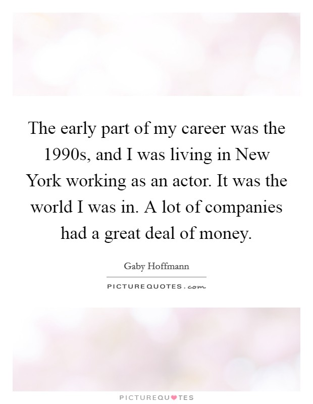 The early part of my career was the 1990s, and I was living in New York working as an actor. It was the world I was in. A lot of companies had a great deal of money Picture Quote #1