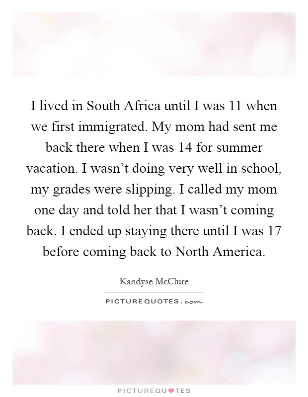 I lived in South Africa until I was 11 when we first immigrated. My mom had sent me back there when I was 14 for summer vacation. I wasn't doing very well in school, my grades were slipping. I called my mom one day and told her that I wasn't coming back. I ended up staying there until I was 17 before coming back to North America Picture Quote #1
