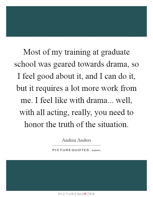 Most of my training at graduate school was geared towards drama, so I feel good about it, and I can do it, but it requires a lot more work from me. I feel like with drama... well, with all acting, really, you need to honor the truth of the situation Picture Quote #1