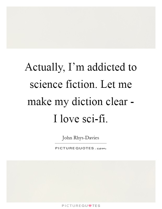 Actually, I'm addicted to science fiction. Let me make my diction clear - I love sci-fi Picture Quote #1