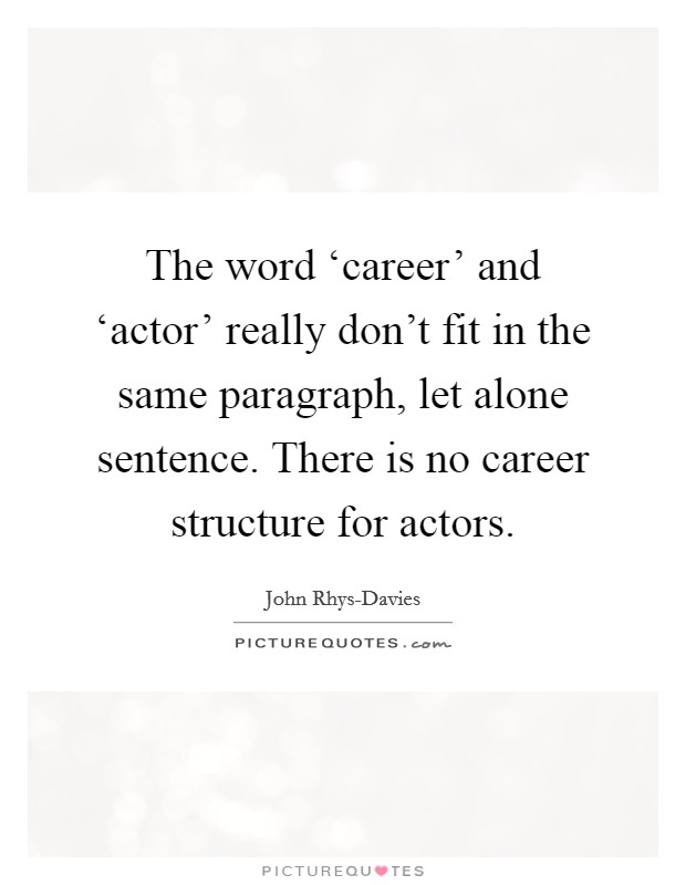 The word 'career' and 'actor' really don't fit in the same paragraph, let alone sentence. There is no career structure for actors Picture Quote #1