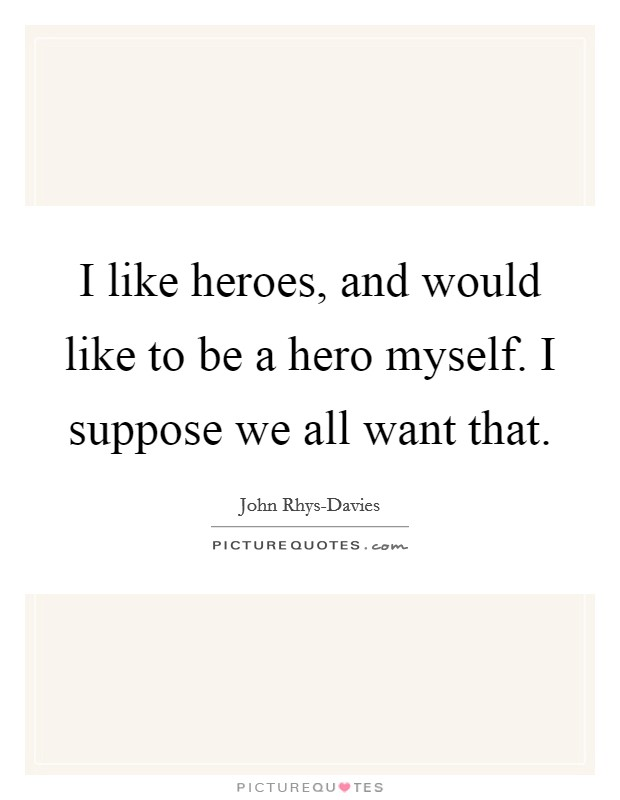 I like heroes, and would like to be a hero myself. I suppose we all want that Picture Quote #1