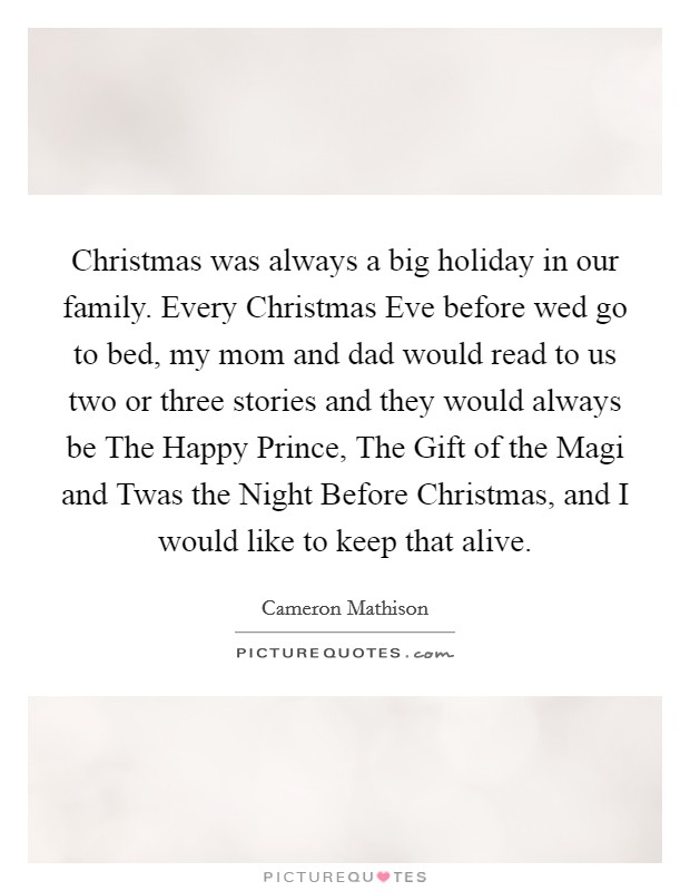 Christmas was always a big holiday in our family. Every Christmas Eve before wed go to bed, my mom and dad would read to us two or three stories and they would always be The Happy Prince, The Gift of the Magi and Twas the Night Before Christmas, and I would like to keep that alive Picture Quote #1