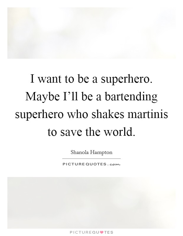 I want to be a superhero. Maybe I'll be a bartending superhero who shakes martinis to save the world Picture Quote #1