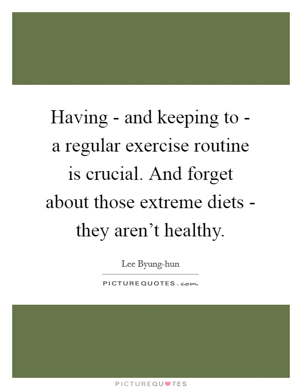 Having - and keeping to - a regular exercise routine is crucial. And forget about those extreme diets - they aren't healthy Picture Quote #1